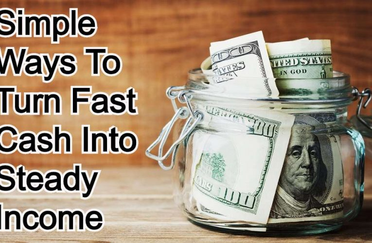Simple Ways to Turn Fast Cash Into Steady Income